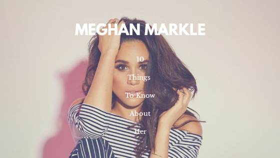 10 Things You Should Know About Meghan Markle